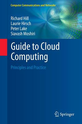Guide to Cloud Computing By Hill, Richard/ Hirsch, Laurie/ Lake, Peter/ Moshiri, Siavash